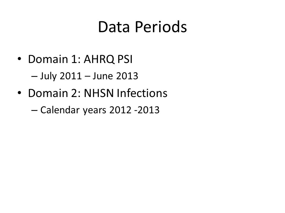 Data Periods Domain 1: AHRQ PSI – July 2011 – June 2013 Domain 2: NHSN Infections – Calendar years 2012 -2013