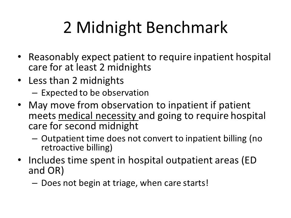 2 Midnight Benchmark Reasonably expect patient to require inpatient hospital care for at least 2 midnights Less than 2 midnights – Expected to be obse