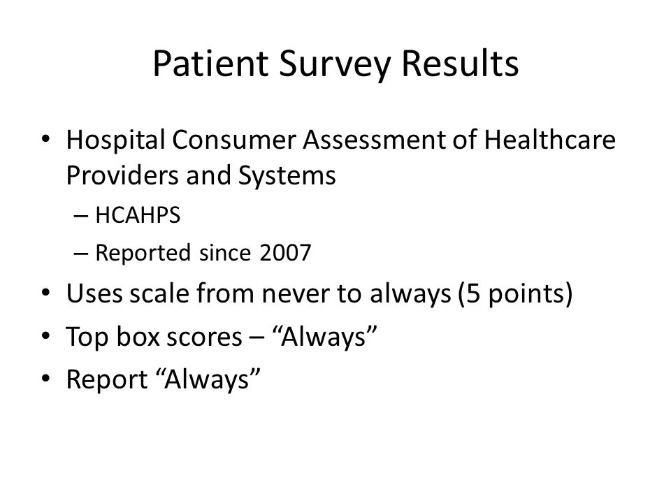 Patient Survey Results Hospital Consumer Assessment of Healthcare Providers and Systems – HCAHPS – Reported since 2007 Uses scale from never to always