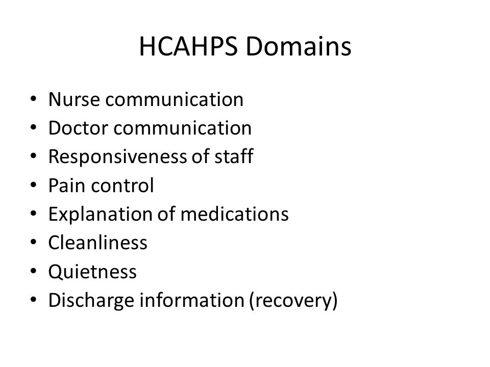 HCAHPS Domains Nurse communication Doctor communication Responsiveness of staff Pain control Explanation of medications Cleanliness Quietness Discharge information (recovery)
