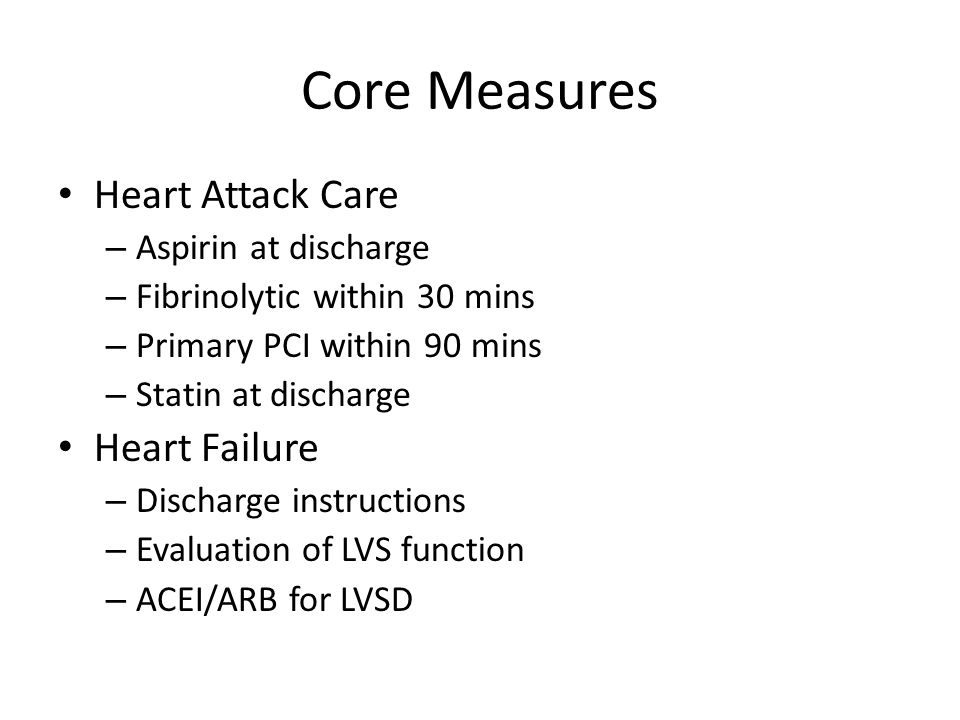 Core Measures Heart Attack Care – Aspirin at discharge – Fibrinolytic within 30 mins – Primary PCI within 90 mins – Statin at discharge Heart Failure – Discharge instructions – Evaluation of LVS function – ACEI/ARB for LVSD