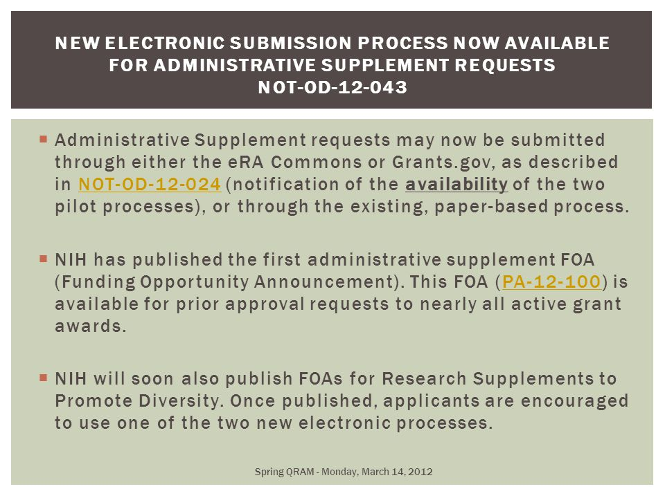  Administrative Supplement requests may now be submitted through either the eRA Commons or Grants.gov, as described in NOT-OD-12-024 (notification of the availability of the two pilot processes), or through the existing, paper-based process.NOT-OD-12-024  NIH has published the first administrative supplement FOA (Funding Opportunity Announcement).