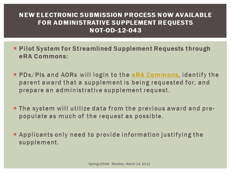  Pilot System for Streamlined Supplement Requests through eRA Commons:  PDs/PIs and AORs will login to the eRA Commons, identify the parent award that a supplement is being requested for, and prepare an administrative supplement request.eRA Commons  The system will utilize data from the previous award and pre- populate as much of the request as possible.