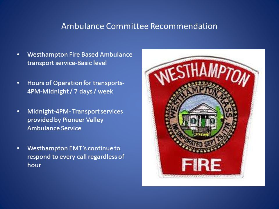 Ambulance Committee Recommendation Westhampton Fire Based Ambulance transport service-Basic level Hours of Operation for transports- 4PM-Midnight / 7 days / week Midnight-4PM- Transport services provided by Pioneer Valley Ambulance Service Westhampton EMT's continue to respond to every call regardless of hour