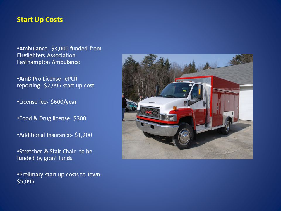Start Up Costs Ambulance- $3,000 funded from Firefighters Association- Easthampton Ambulance AmB Pro License- ePCR reporting- $2,995 start up cost License fee- $600/year Food & Drug license- $300 Additional Insurance- $1,200 Stretcher & Stair Chair- to be funded by grant funds Prelimary start up costs to Town- $5,095