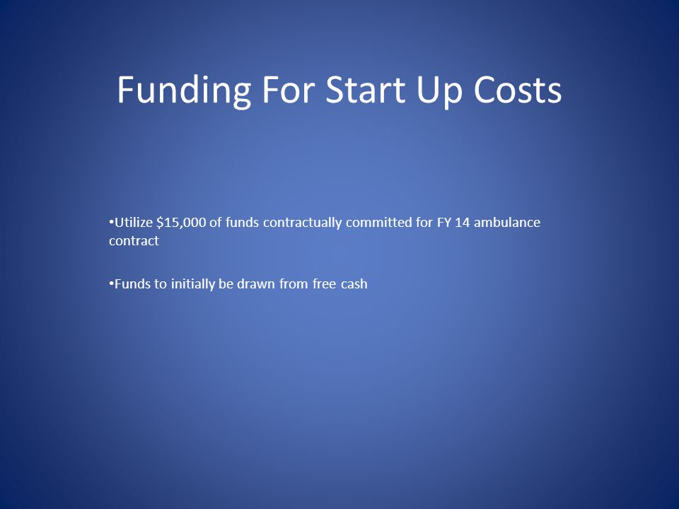 Funding For Start Up Costs Utilize $15,000 of funds contractually committed for FY 14 ambulance contract Funds to initially be drawn from free cash