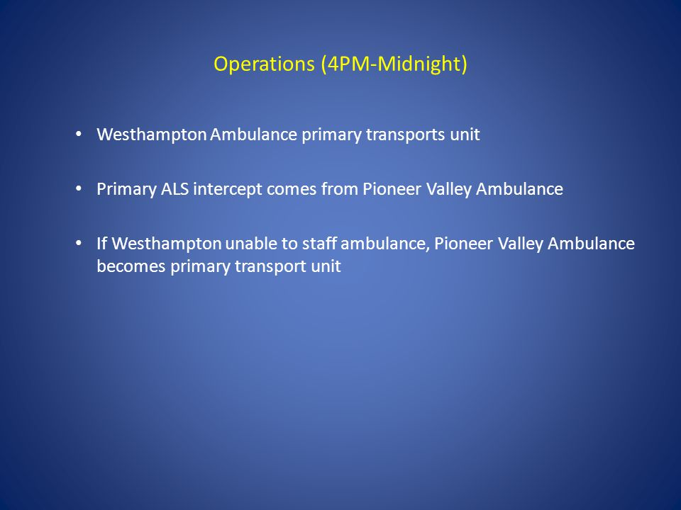 Operations (4PM-Midnight) Westhampton Ambulance primary transports unit Primary ALS intercept comes from Pioneer Valley Ambulance If Westhampton unable to staff ambulance, Pioneer Valley Ambulance becomes primary transport unit