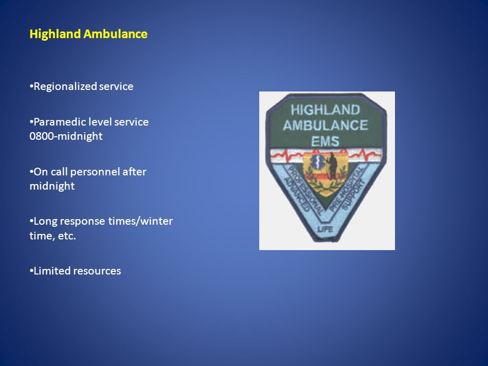 Highland Ambulance Regionalized service Paramedic level service 0800-midnight On call personnel after midnight Long response times/winter time, etc. L
