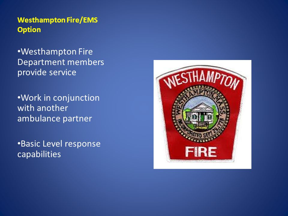 Westhampton Fire/EMS Option Westhampton Fire Department members provide service Work in conjunction with another ambulance partner Basic Level respons