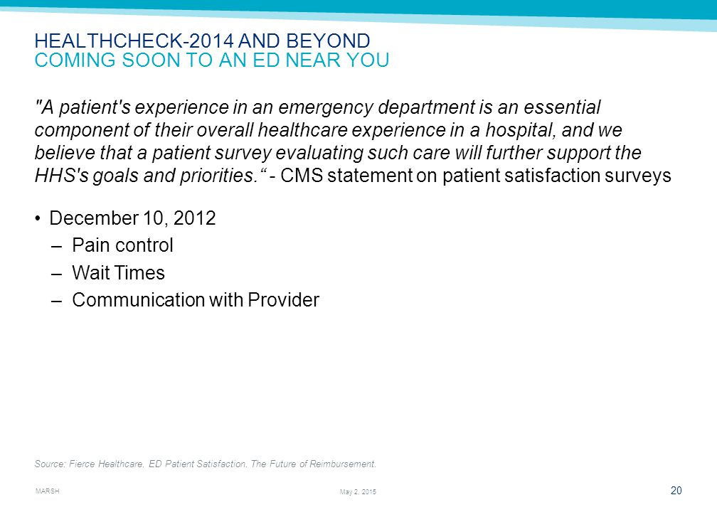 MARSH 20 May 2, 2015 HEALTHCHECK-2014 AND BEYOND COMING SOON TO AN ED NEAR YOU A patient s experience in an emergency department is an essential component of their overall healthcare experience in a hospital, and we believe that a patient survey evaluating such care will further support the HHS s goals and priorities. - CMS statement on patient satisfaction surveys Source: Fierce Healthcare.