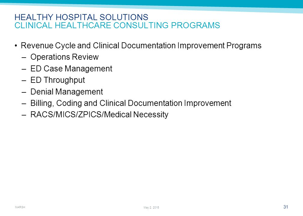 MARSH 31 May 2, 2015 HEALTHY HOSPITAL SOLUTIONS CLINICAL HEALTHCARE CONSULTING PROGRAMS Revenue Cycle and Clinical Documentation Improvement Programs –Operations Review –ED Case Management –ED Throughput –Denial Management –Billing, Coding and Clinical Documentation Improvement –RACS/MICS/ZPICS/Medical Necessity
