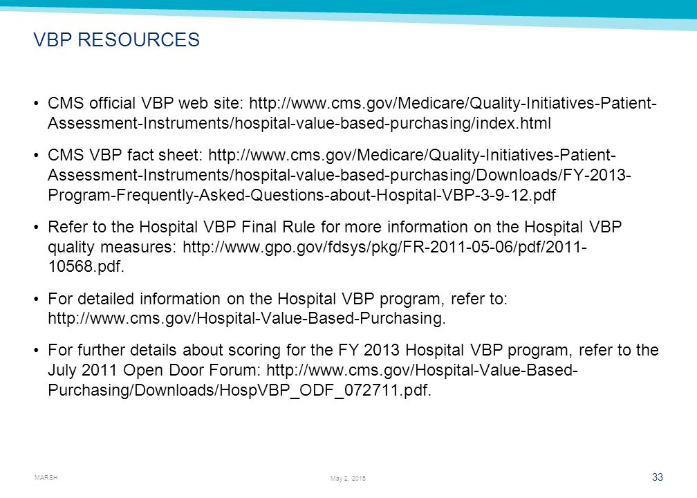 MARSH 33 May 2, 2015 VBP RESOURCES CMS official VBP web site: http://www.cms.gov/Medicare/Quality-Initiatives-Patient- Assessment-Instruments/hospital-value-based-purchasing/index.html CMS VBP fact sheet: http://www.cms.gov/Medicare/Quality-Initiatives-Patient- Assessment-Instruments/hospital-value-based-purchasing/Downloads/FY-2013- Program-Frequently-Asked-Questions-about-Hospital-VBP-3-9-12.pdf Refer to the Hospital VBP Final Rule for more information on the Hospital VBP quality measures: http://www.gpo.gov/fdsys/pkg/FR-2011-05-06/pdf/2011- 10568.pdf.