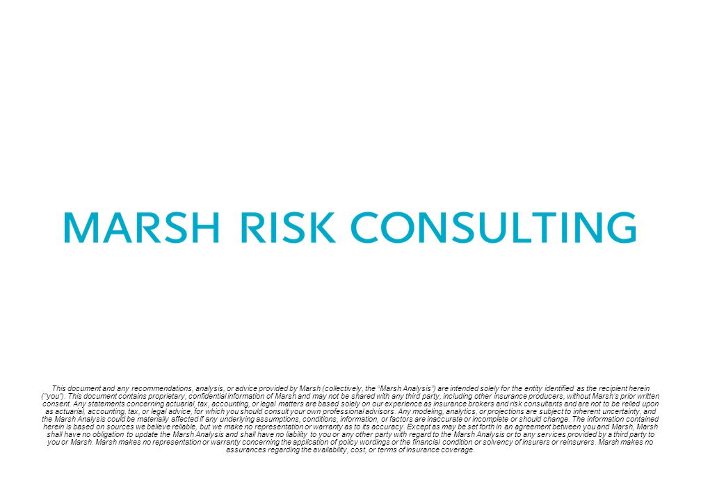 This document and any recommendations, analysis, or advice provided by Marsh (collectively, the Marsh Analysis ) are intended solely for the entity identified as the recipient herein ( you ).