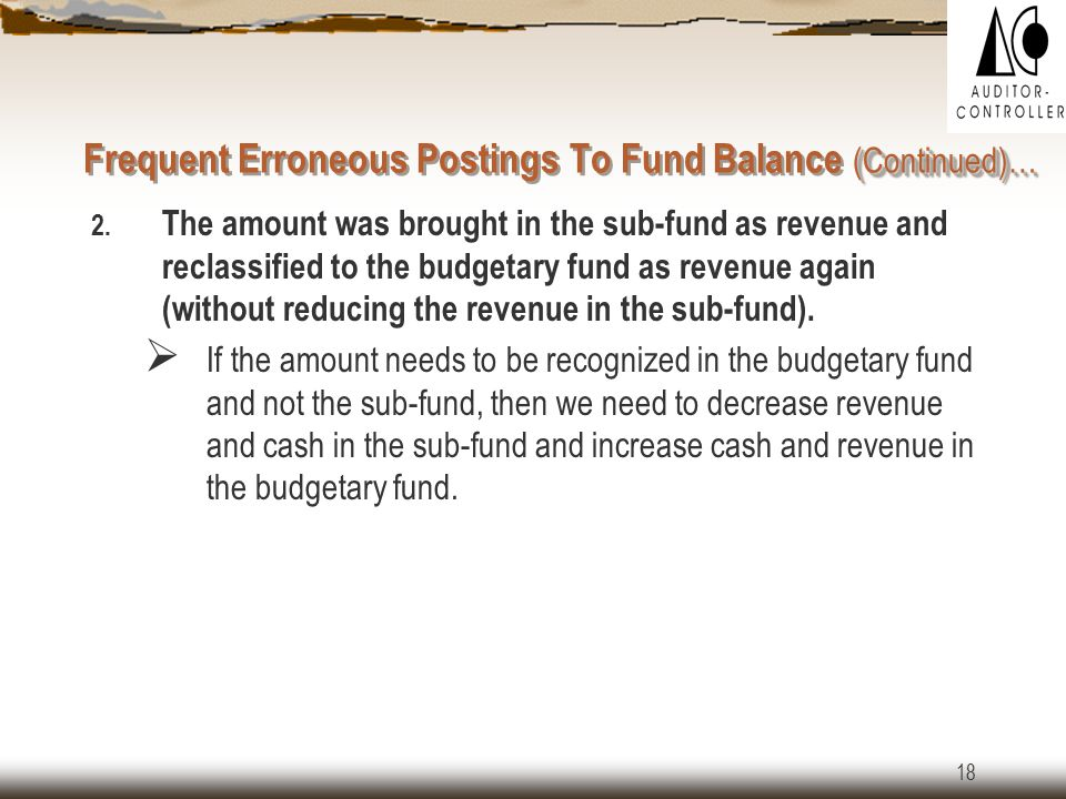 17 ( Continued)… Frequent Erroneous Postings To Fund Balance ( Continued)… Here are a few examples of erroneous postings: 1.