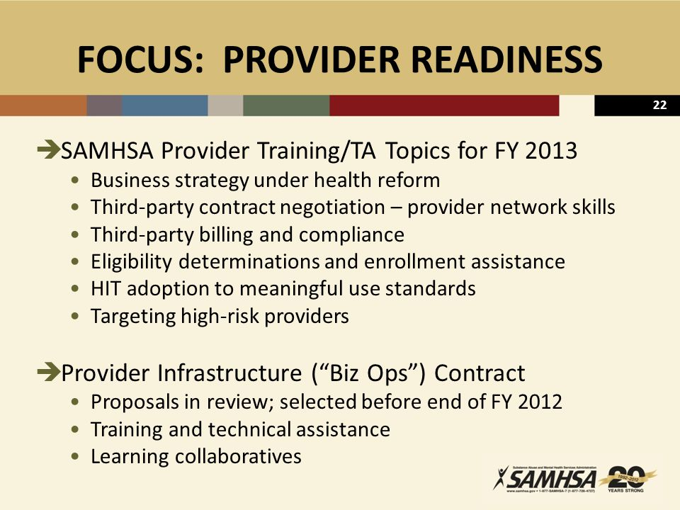 22 FOCUS: PROVIDER READINESS  SAMHSA Provider Training/TA Topics for FY 2013 Business strategy under health reform Third-party contract negotiation – provider network skills Third-party billing and compliance Eligibility determinations and enrollment assistance HIT adoption to meaningful use standards Targeting high-risk providers  Provider Infrastructure ( Biz Ops ) Contract Proposals in review; selected before end of FY 2012 Training and technical assistance Learning collaboratives