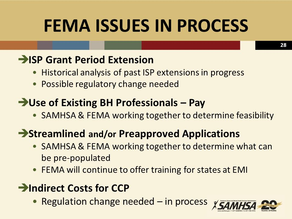 28 FEMA ISSUES IN PROCESS  ISP Grant Period Extension Historical analysis of past ISP extensions in progress Possible regulatory change needed  Use of Existing BH Professionals – Pay SAMHSA & FEMA working together to determine feasibility  Streamlined and/or Preapproved Applications SAMHSA & FEMA working together to determine what can be pre-populated FEMA will continue to offer training for states at EMI  Indirect Costs for CCP Regulation change needed – in process