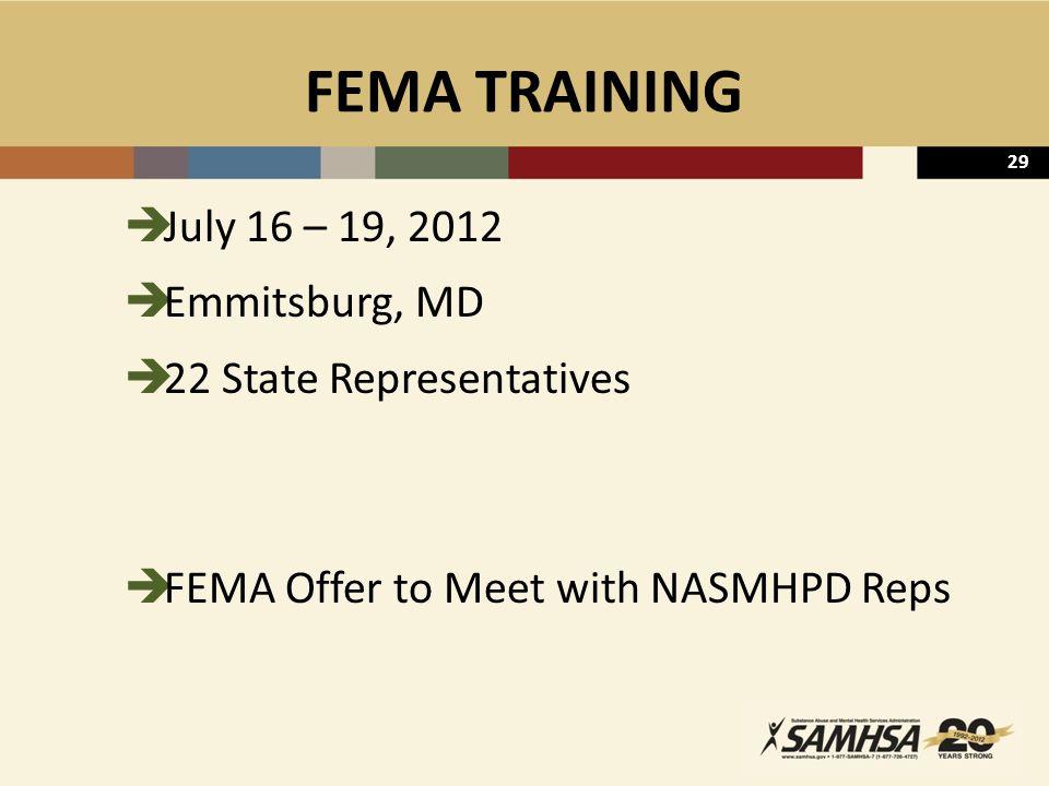 29 FEMA TRAINING  July 16 – 19, 2012  Emmitsburg, MD  22 State Representatives  FEMA Offer to Meet with NASMHPD Reps