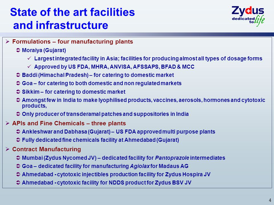 4 State of the art facilities and infrastructure  Formulations – four manufacturing plants  Moraiya (Gujarat) Largest integrated facility in Asia; facilities for producing almost all types of dosage forms Approved by US FDA, MHRA, ANVISA, AFSSAPS, BFAD & MCC  Baddi (Himachal Pradesh) – for catering to domestic market  Goa – for catering to both domestic and non regulated markets  Sikkim – for catering to domestic market  Amongst few in India to make lyophilised products, vaccines, aerosols, hormones and cytotoxic products,  Only producer of transderamal patches and suppositories in India  APIs and Fine Chemicals – three plants  Ankleshwar and Dabhasa (Gujarat) – US FDA approved multi purpose plants  Fully dedicated fine chemicals facility at Ahmedabad (Gujarat)  Contract Manufacturing  Mumbai (Zydus Nycomed JV) – dedicated facility for Pantoprazole intermediates  Goa – dedicated facility for manufacturing Agiolax for Madaus AG  Ahmedabad - cytotoxic injectibles production facility for Zydus Hospira JV  Ahmedabad - cytotoxic facility for NDDS product for Zydus BSV JV