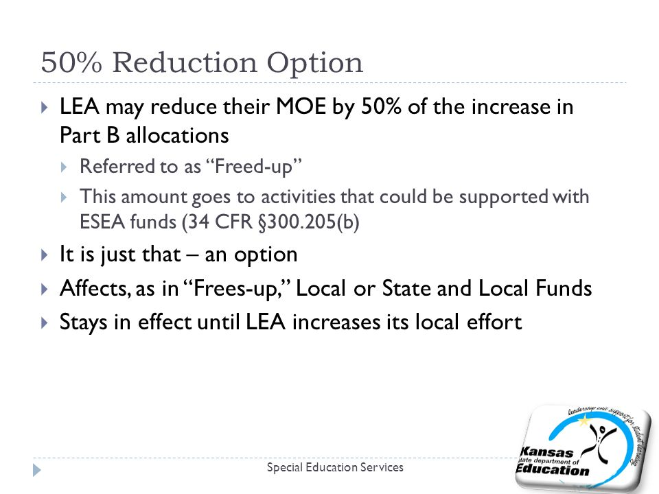 "50% Reduction Option  LEA may reduce their MOE by 50% of the increase in Part B allocations  Referred to as ""Freed-up""  This amount goes to activit"