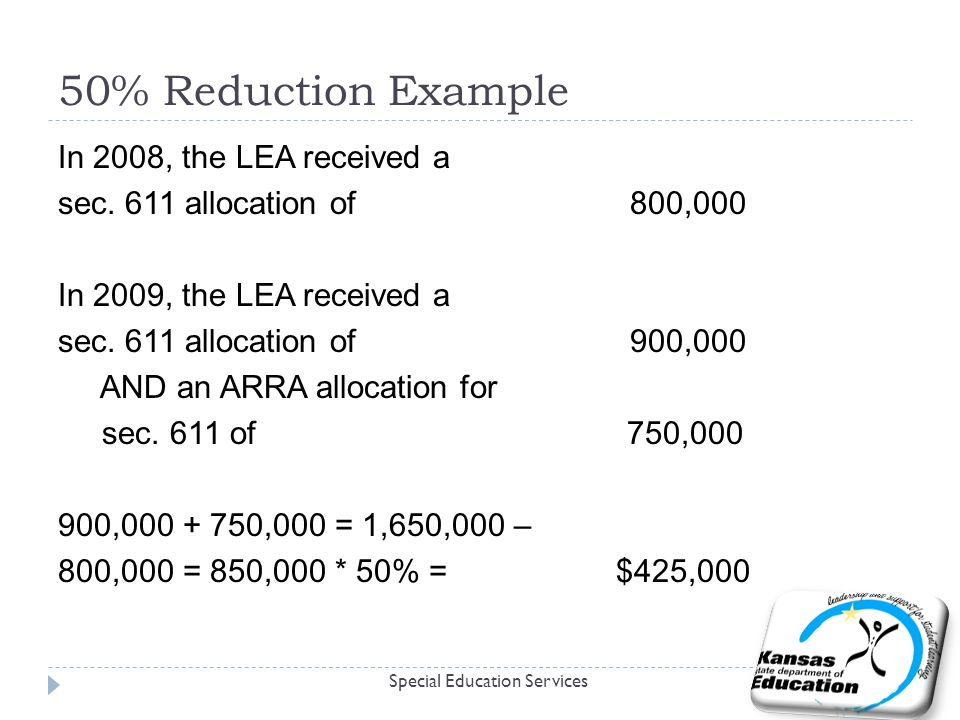 50% Reduction Example Special Education Services In 2008, the LEA received a sec. 611 allocation of 800,000 In 2009, the LEA received a sec. 611 alloc