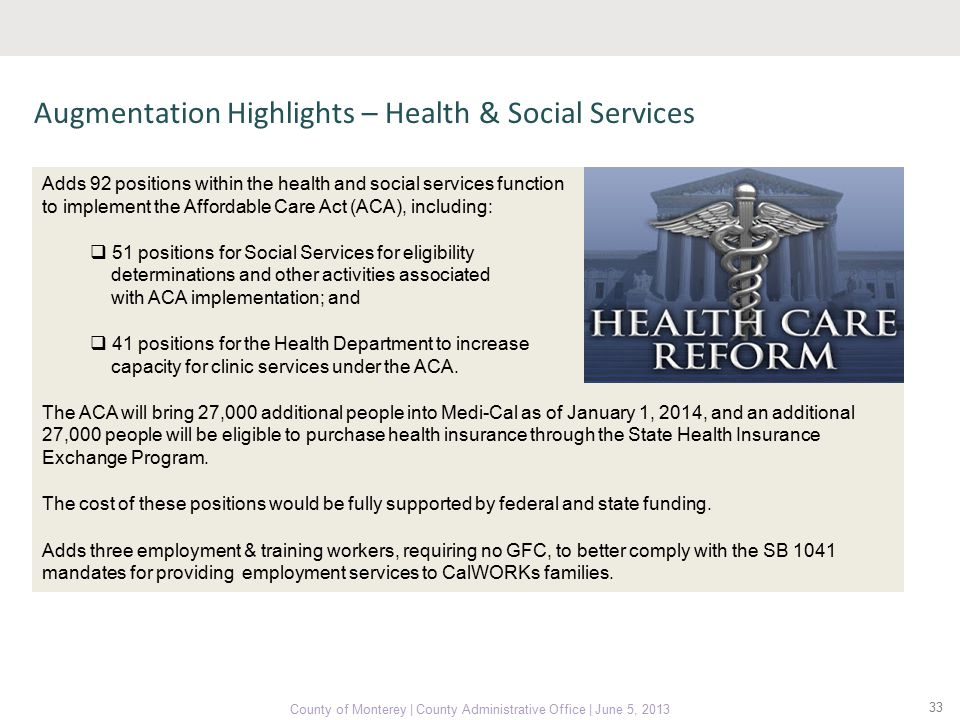33 County of Monterey | County Administrative Office | June 5, 2013 Augmentation Highlights – Health & Social Services Adds 92 positions within the health and social services function to implement the Affordable Care Act (ACA), including:  51 positions for Social Services for eligibility determinations and other activities associated with ACA implementation; and  41 positions for the Health Department to increase capacity for clinic services under the ACA.