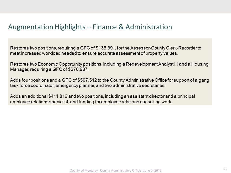 37 County of Monterey | County Administrative Office | June 5, 2013 Augmentation Highlights – Finance & Administration Restores two positions, requiring a GFC of $138,891, for the Assessor-County Clerk-Recorder to meet increased workload needed to ensure accurate assessment of property values.