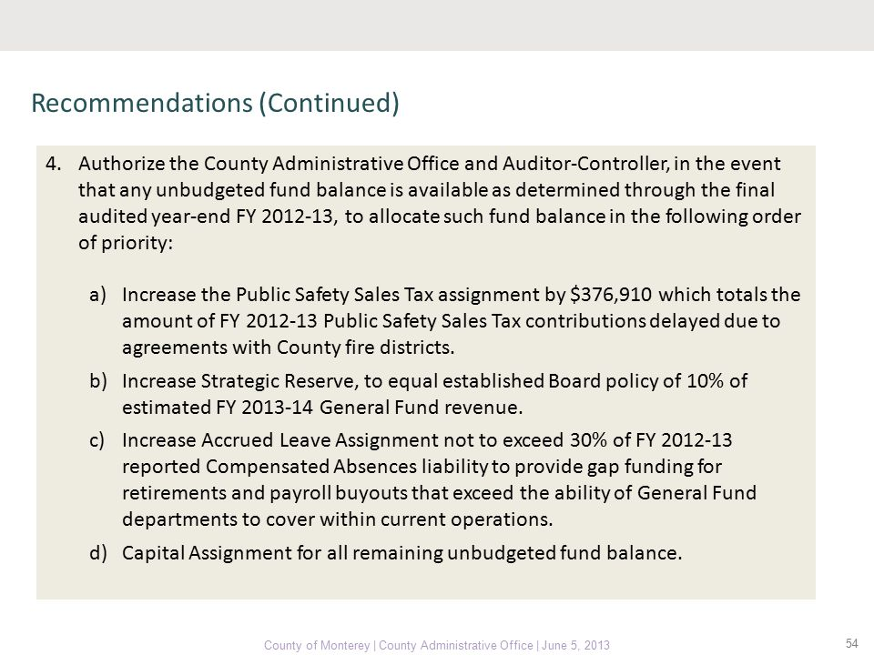 54 County of Monterey | County Administrative Office | June 5, 2013 Recommendations (Continued) 4.Authorize the County Administrative Office and Auditor-Controller, in the event that any unbudgeted fund balance is available as determined through the final audited year-end FY 2012-13, to allocate such fund balance in the following order of priority: a)Increase the Public Safety Sales Tax assignment by $376,910 which totals the amount of FY 2012-13 Public Safety Sales Tax contributions delayed due to agreements with County fire districts.