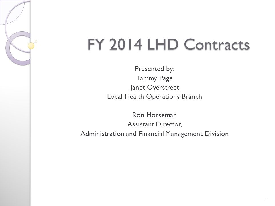 FY 2014 LHD Contracts FY 2014 LHD Contracts Presented by: Tammy Page Janet Overstreet Local Health Operations Branch Ron Horseman Assistant Director, Administration and Financial Management Division 1