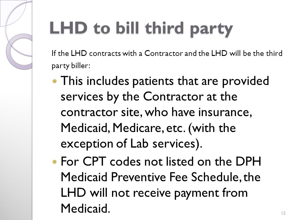 LHD to bill third party If the LHD contracts with a Contractor and the LHD will be the third party biller: This includes patients that are provided services by the Contractor at the contractor site, who have insurance, Medicaid, Medicare, etc.