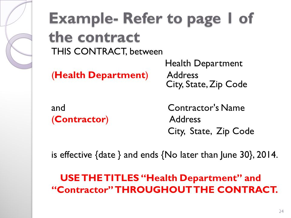 Example- Refer to page 1 of the contract THIS CONTRACT, between Health Department (Health Department) Address City, State, Zip Code and Contractor s Name (Contractor) Address City, State, Zip Code is effective {date } and ends {No later than June 30}, 2014.
