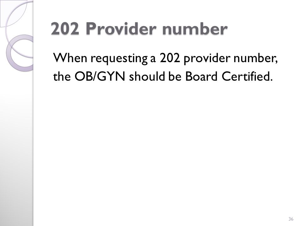 202 Provider number When requesting a 202 provider number, the OB/GYN should be Board Certified. 36