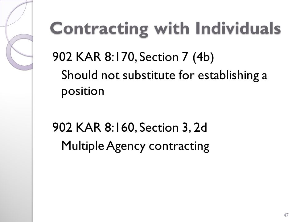 Contracting with Individuals 902 KAR 8:170, Section 7 (4b) Should not substitute for establishing a position 902 KAR 8:160, Section 3, 2d Multiple Agency contracting 47