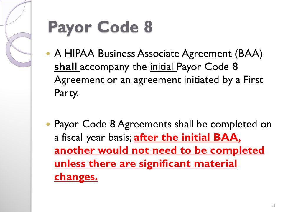 Payor Code 8 A HIPAA Business Associate Agreement (BAA) shall accompany the initial Payor Code 8 Agreement or an agreement initiated by a First Party.
