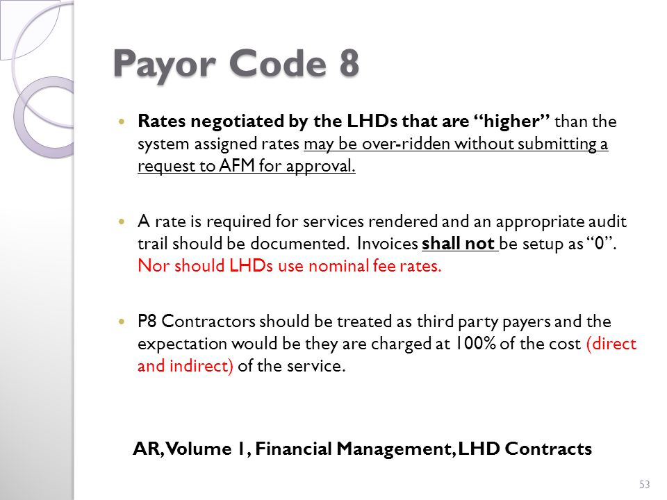 Payor Code 8 Rates negotiated by the LHDs that are higher than the system assigned rates may be over-ridden without submitting a request to AFM for approval.
