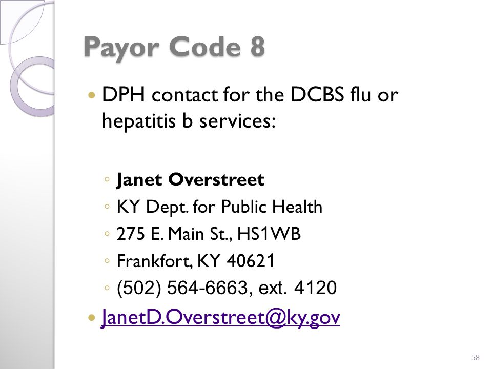 Payor Code 8 DPH contact for the DCBS flu or hepatitis b services: ◦ Janet Overstreet ◦ KY Dept.