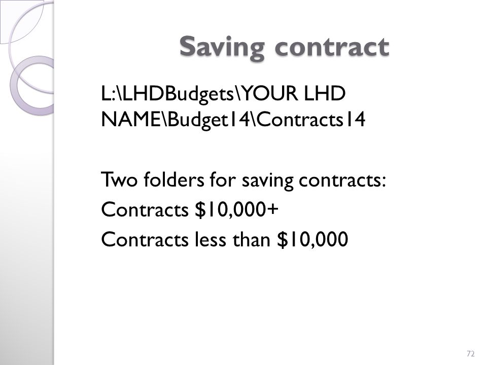 Saving contract L:\LHDBudgets\YOUR LHD NAME\Budget14\Contracts14 Two folders for saving contracts: Contracts $10,000+ Contracts less than $10,000 72
