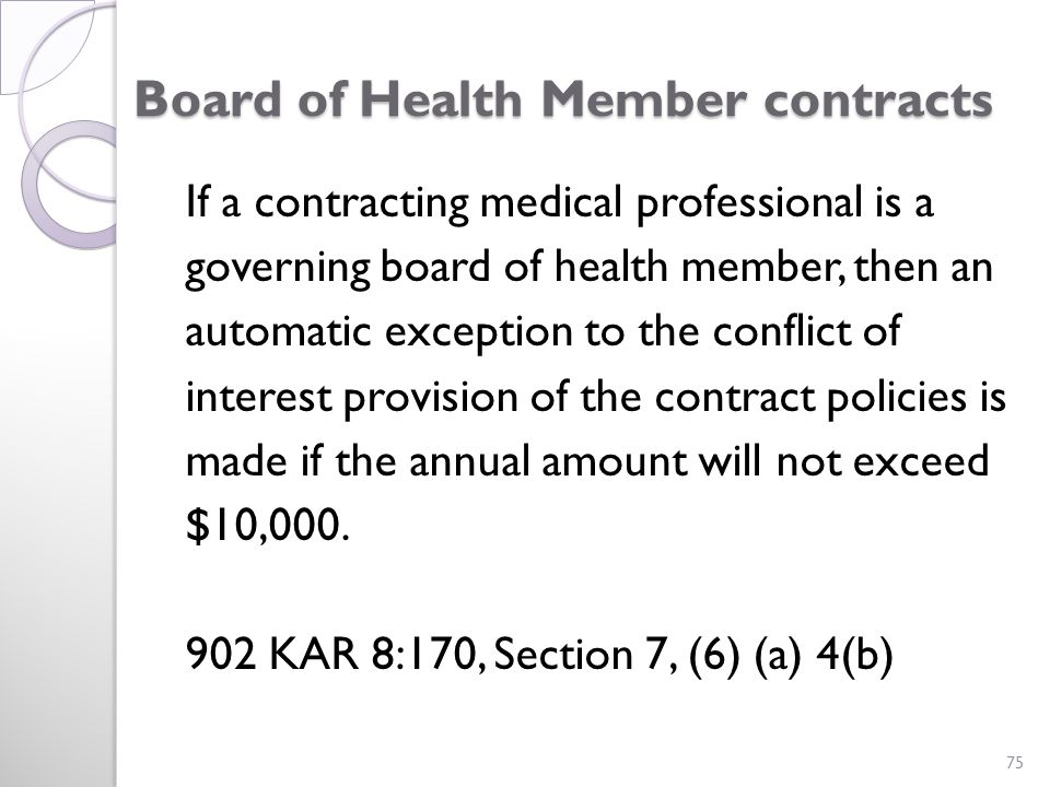 Board of Health Member contracts If a contracting medical professional is a governing board of health member, then an automatic exception to the conflict of interest provision of the contract policies is made if the annual amount will not exceed $10,000.