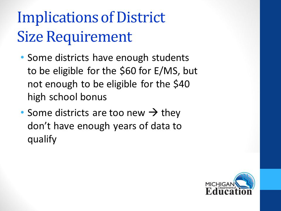 Implications of District Size Requirement Some districts have enough students to be eligible for the $60 for E/MS, but not enough to be eligible for the $40 high school bonus Some districts are too new  they don't have enough years of data to qualify