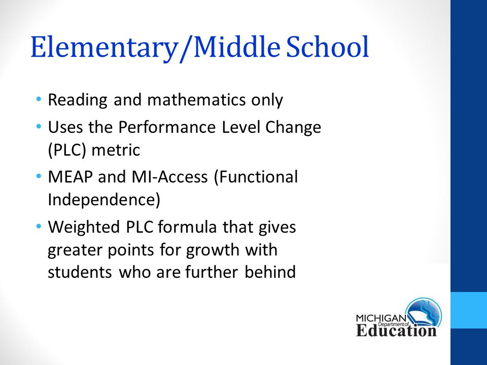 Elementary/Middle School Reading and mathematics only Uses the Performance Level Change (PLC) metric MEAP and MI-Access (Functional Independence) Weighted PLC formula that gives greater points for growth with students who are further behind