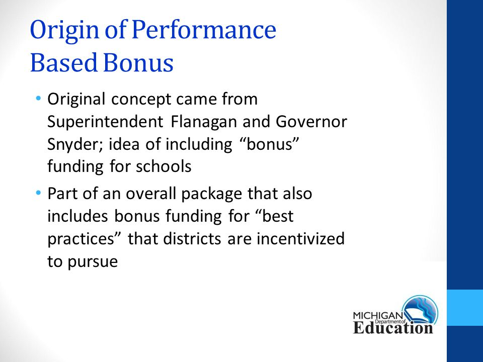 Origin of Performance Based Bonus Original concept came from Superintendent Flanagan and Governor Snyder; idea of including bonus funding for schools Part of an overall package that also includes bonus funding for best practices that districts are incentivized to pursue