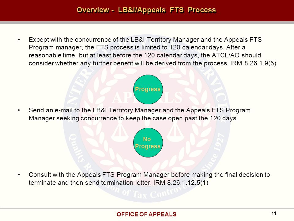 OFFICE OF APPEALS 11 Overview - LB&I/Appeals FTS Process Except with the concurrence of the LB&I Territory Manager and the Appeals FTS Program manager, the FTS process is limited to 120 calendar days.