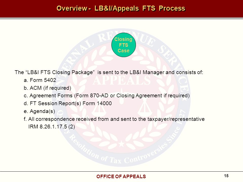 OFFICE OF APPEALS 15 Overview - LB&I/Appeals FTS Process The LB&I FTS Closing Package is sent to the LB&I Manager and consists of: a.