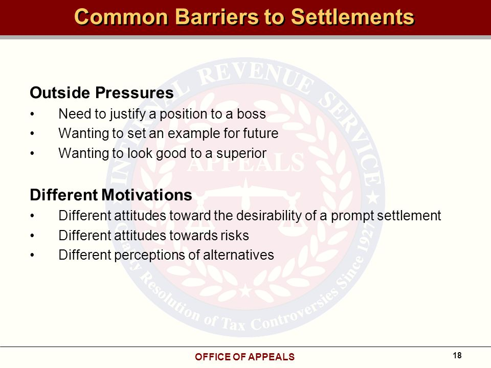 OFFICE OF APPEALS 18 Common Barriers to Settlements Outside Pressures Need to justify a position to a boss Wanting to set an example for future Wanting to look good to a superior Different Motivations Different attitudes toward the desirability of a prompt settlement Different attitudes towards risks Different perceptions of alternatives