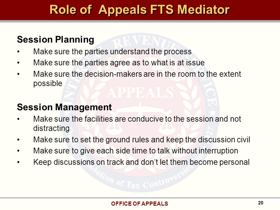 OFFICE OF APPEALS 20 Role of Appeals FTS Mediator Session Planning Make sure the parties understand the process Make sure the parties agree as to what is at issue Make sure the decision-makers are in the room to the extent possible Session Management Make sure the facilities are conducive to the session and not distracting Make sure to set the ground rules and keep the discussion civil Make sure to give each side time to talk without interruption Keep discussions on track and don't let them become personal