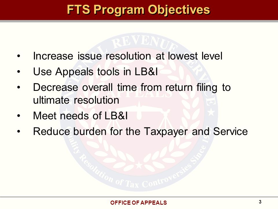 OFFICE OF APPEALS 3 FTS Program Objectives Increase issue resolution at lowest level Use Appeals tools in LB&I Decrease overall time from return filing to ultimate resolution Meet needs of LB&I Reduce burden for the Taxpayer and Service