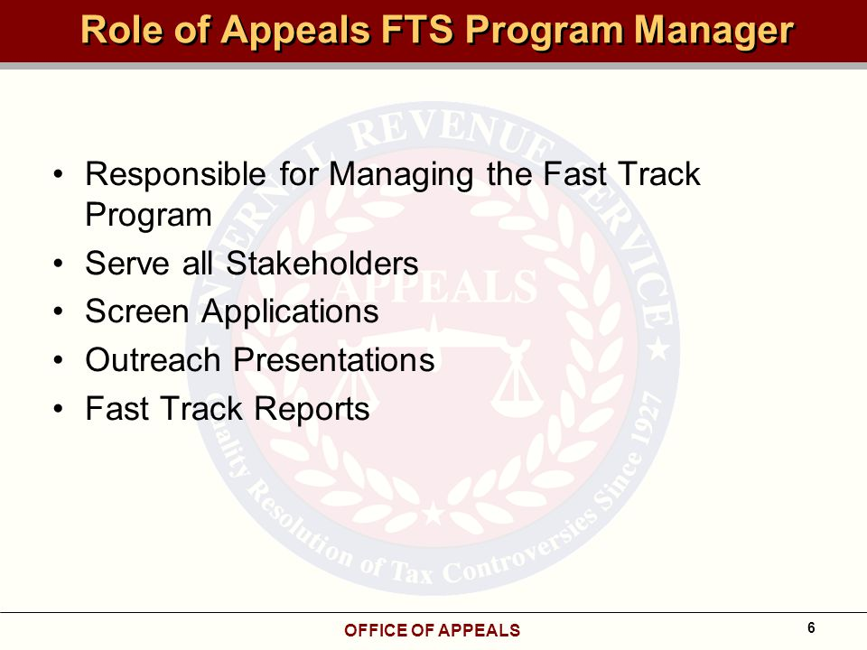 OFFICE OF APPEALS 6 Role of Appeals FTS Program Manager Responsible for Managing the Fast Track Program Serve all Stakeholders Screen Applications Outreach Presentations Fast Track Reports