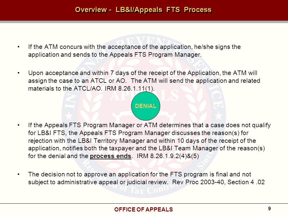 OFFICE OF APPEALS 9 Overview - LB&I/Appeals FTS Process If the ATM concurs with the acceptance of the application, he/she signs the application and sends to the Appeals FTS Program Manager.