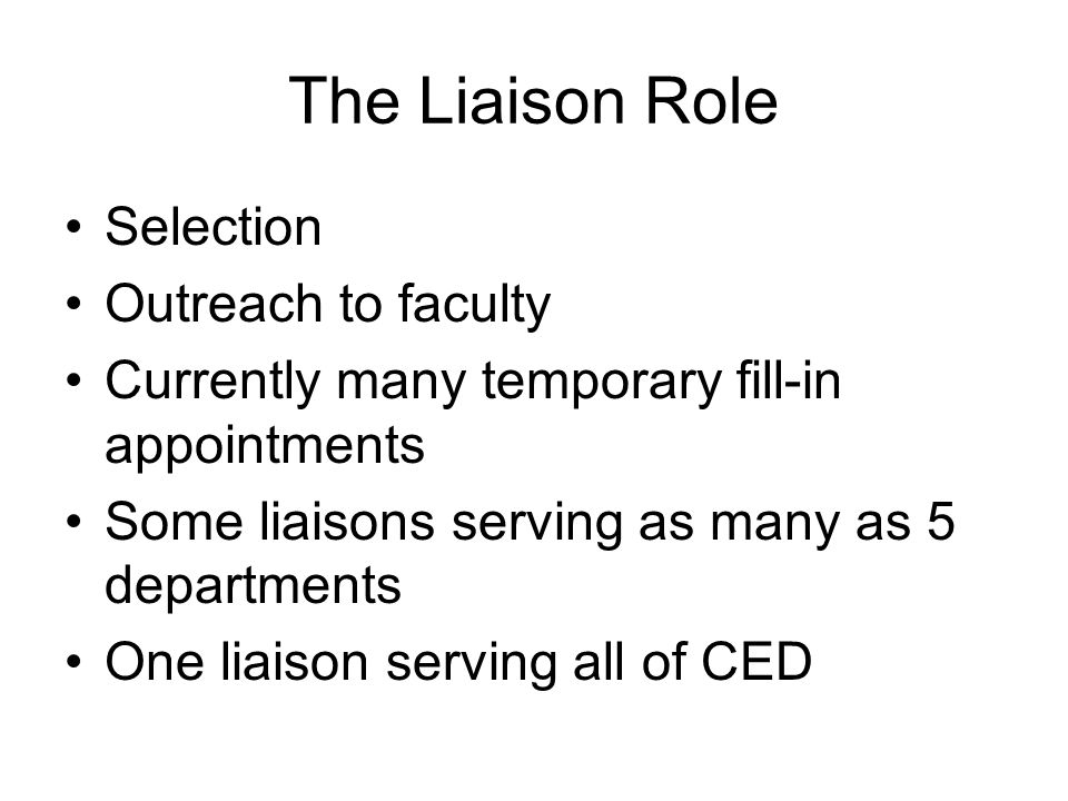 The Liaison Role Selection Outreach to faculty Currently many temporary fill-in appointments Some liaisons serving as many as 5 departments One liaison serving all of CED