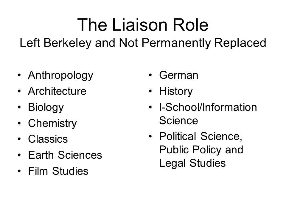 The Liaison Role Left Berkeley and Not Permanently Replaced Anthropology Architecture Biology Chemistry Classics Earth Sciences Film Studies German History I-School/Information Science Political Science, Public Policy and Legal Studies