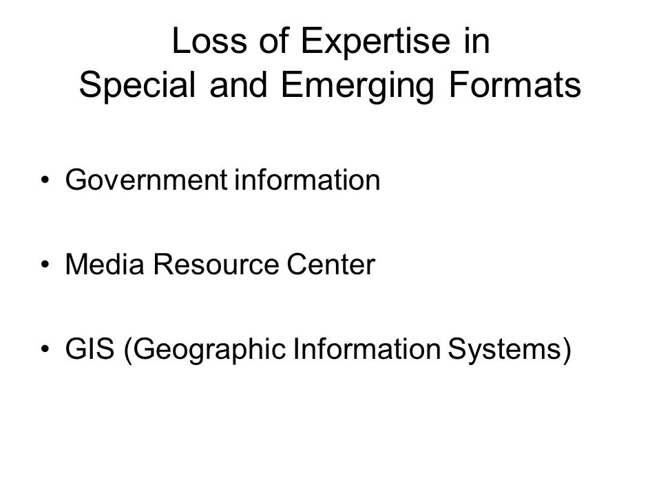 Loss of Expertise in Special and Emerging Formats Government information Media Resource Center GIS (Geographic Information Systems)